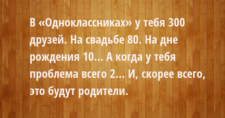 В «Одноклассниках» у тебя 300 друзей. На свадьбе — 80. На дне рождения — 10… А когда у тебя проблема — всего 2… И, скорее всего, это будут родители.