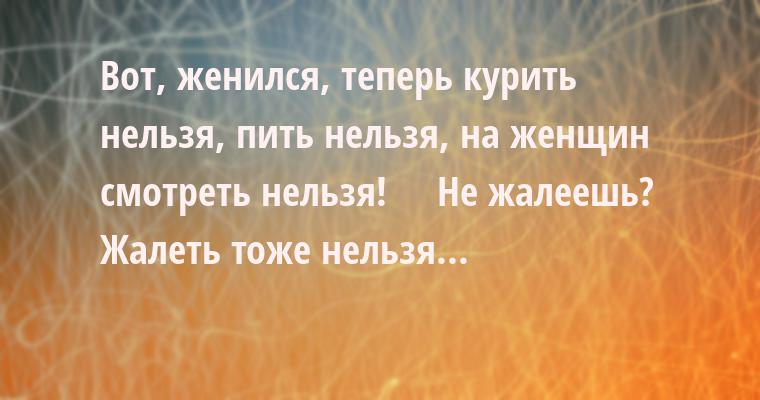 —  Вот, женился, теперь курить нельзя, пить нельзя, на женщин смотреть нельзя!    —  Не жалеешь?    —  Жалеть тоже нельзя...