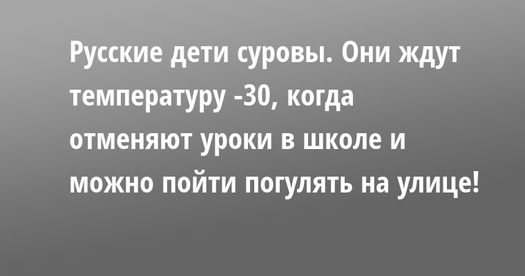 Русские дети суровы. Они ждут температуру -30, когда отменяют уроки в школе и можно пойти погулять на улице!