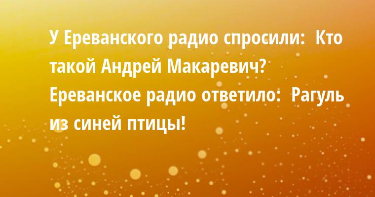 У Ереванского радио спросили:  - Кто такой Андрей Макаревич?  Ереванское радио ответило:  - Рагуль из синей птицы!