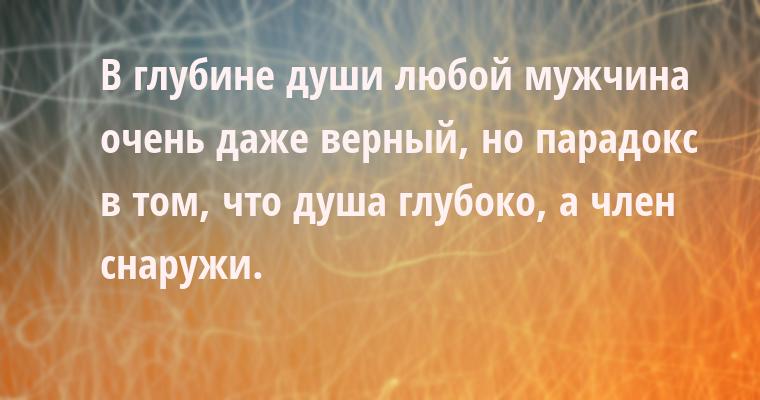 В глубине души любой мужчина очень даже верный, но парадокс в том, что душа глубоко, а член снаружи.