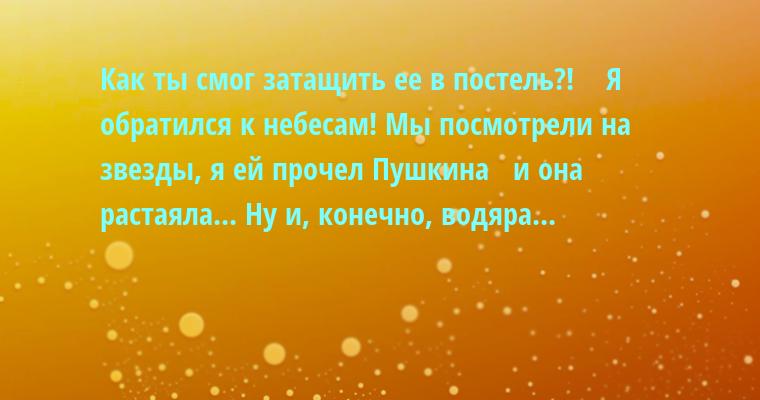 - Как ты смог затащить ее в постель?!    - Я обратился к небесам! Мы посмотрели на звезды, я ей прочел Пушкина   - и она растаяла... Ну и, конечно, водяра...