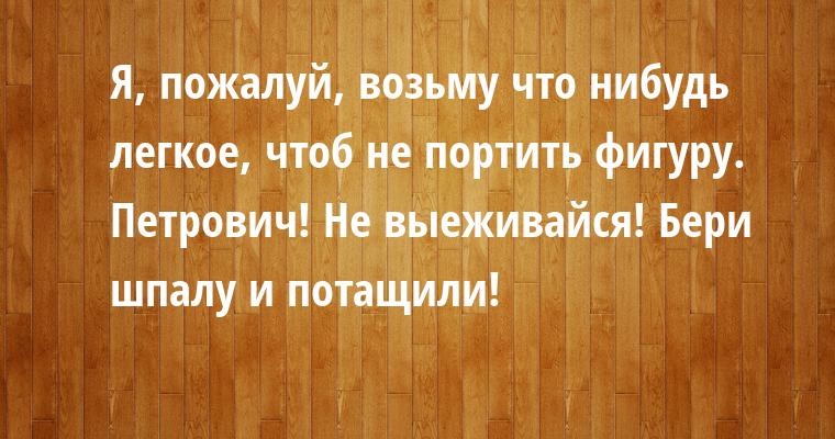 — Я, пожалуй, возьму что нибудь легкое, чтоб не портить фигуру. — Петрович! Не выеживайся! Бери шпалу и потащили!