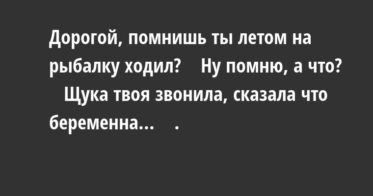 — Дорогой, помнишь ты летом на рыбалку ходил?    — Ну помню, а что?    — Щука твоя звонила, сказала что беременна...    .