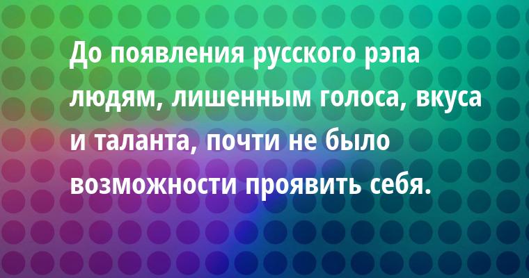 До появления русского рэпа людям, лишенным голоса, вкуса и таланта, почти не было возможности проявить себя.