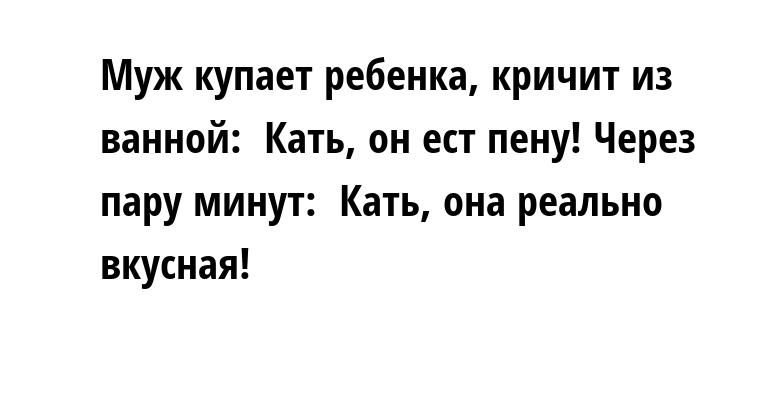 Муж купает ребенка, кричит из ванной: —  Кать, он ест пену! Через пару минут: —  Кать, она реально вкусная!