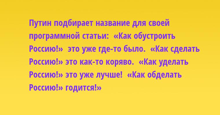 Путин подбирает название для своей программной статьи:  «Как обустроить Россию!»  - это уже где-то было.  «Как сделать Россию!» - это как-то коряво.  «Как уделать Россию!» - это уже лучше!  «Как обделать Россию!» - годится!»