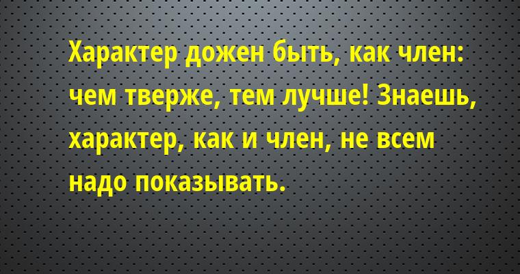— Характер дожен быть, как член: чем тверже, тем лучше! — Знаешь, характер, как и член, не всем надо показывать.