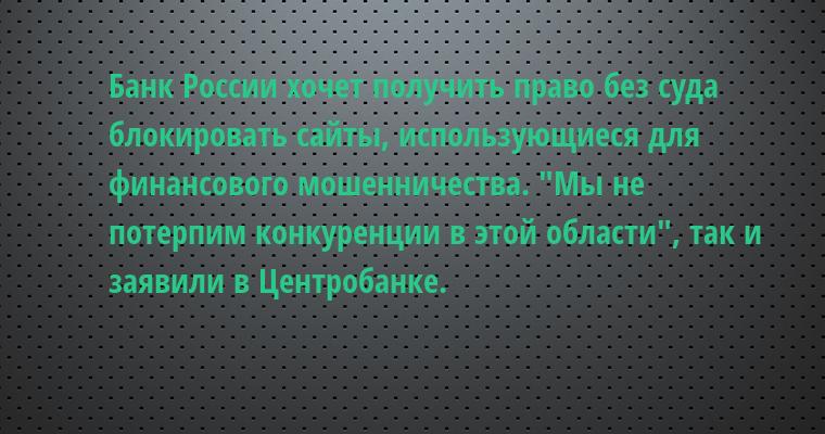 Банк России хочет получить право без суда блокировать сайты, использующиеся для финансового мошенничества. —
