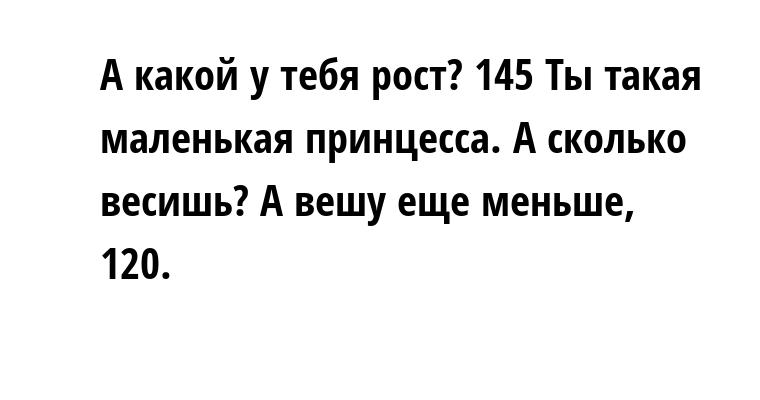 —  А какой у тебя рост? — 145 — Ты такая маленькая принцесса. А сколько весишь? — А вешу еще меньше, 120.