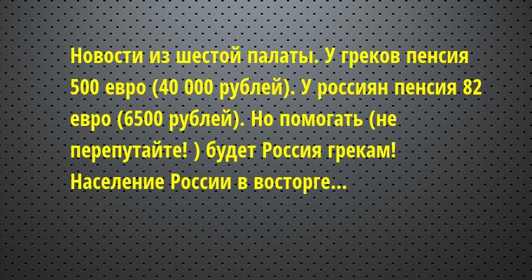 Новости из шестой палаты. У греков пенсия 500 евро (40 000 рублей). У россиян пенсия 82 евро (6500 рублей). Но помогать (не перепутайте! ) будет Россия грекам! Население России в восторге...