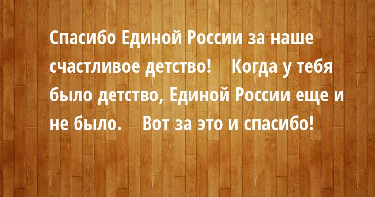 — Спасибо Единой России за наше счастливое детство!    — Когда у тебя было детство, Единой России еще и не было.    — Вот за это и спасибо!
