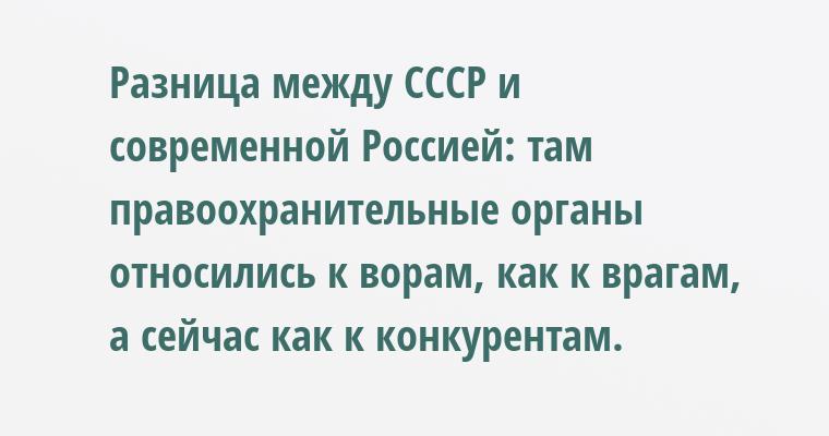 Разница между СССР и современной Россией: там правоохранительные органы относились к ворам, как к врагам, а сейчас — как к конкурентам.