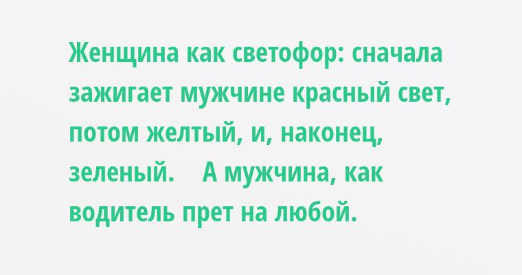 Женщина - как светофор: сначала зажигает мужчине красный свет, потом желтый, и, наконец, зеленый.    А мужчина, как водитель - прет на любой.