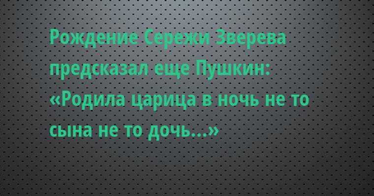 Рождение Сережи Зверева предсказал еще Пушкин: — «Родила царица в ночь не то сына не то дочь…»