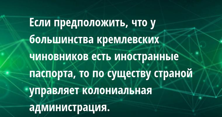 Если предположить, что у большинства кремлевских чиновников есть иностранные паспорта, то по существу страной управляет колониальная администрация.
