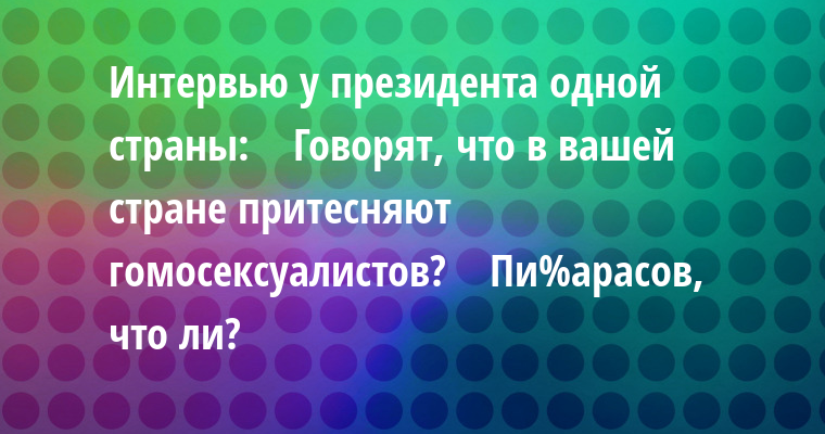 Интервью у президента одной страны:    — Говорят, что в вашей стране притесняют гомоceкcуалистов?    — Пи%арасов, что ли?