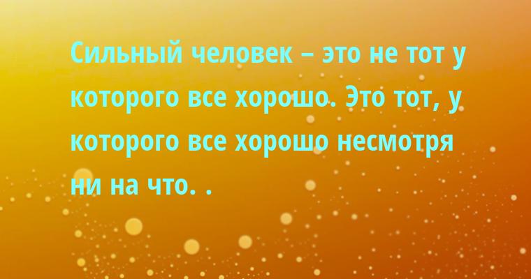 Сильный человек – это не тот у которого все хорошо. Это тот, у которого все хорошо несмотря ни на что. .