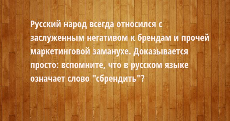 Русский народ всегда относился с заслуженным негативом к брендам и прочей маркетинговой заманухе. Доказывается просто: вспомните, что в русском языке означает слово