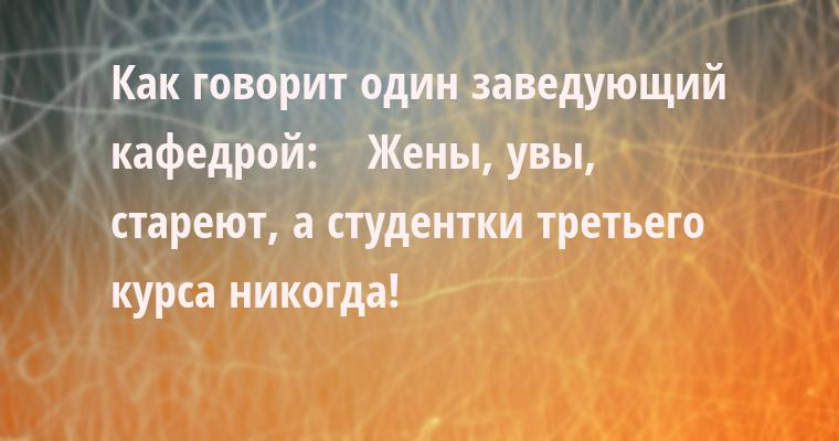 Как говорит один заведующий кафедрой:    — Жены, увы, стареют, а студентки третьего курса — никогда!