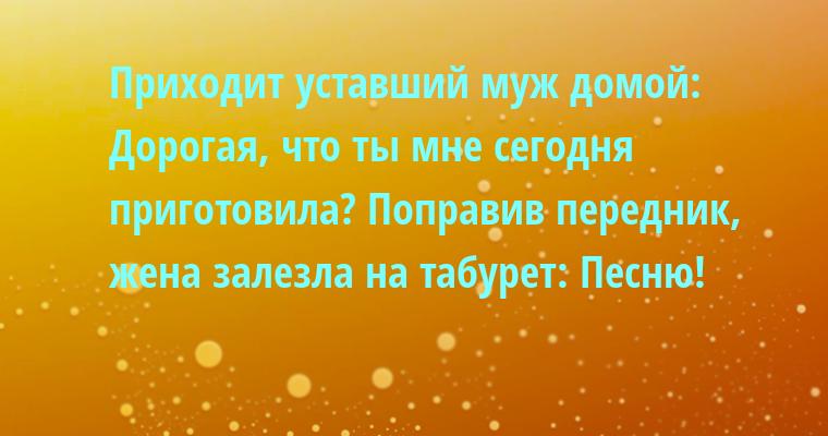Приходит уставший муж домой: — Дорогая, что ты мне сегодня приготовила? Поправив передник, жена залезла на табурет: — Песню!