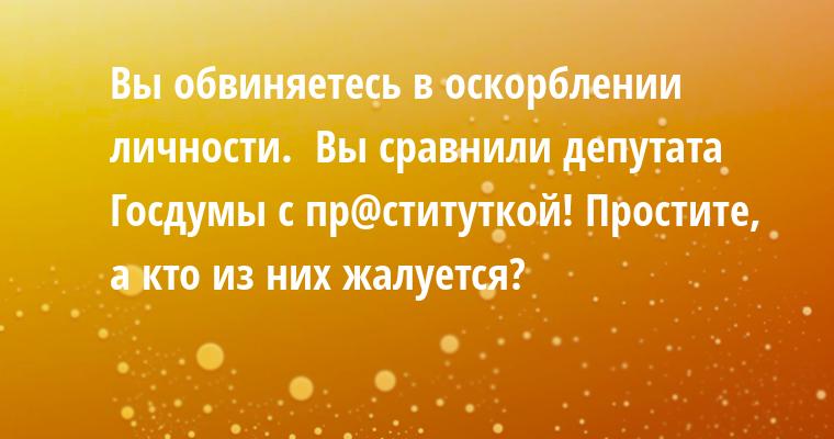 — Вы обвиняетесь в оскорблении личности.  Вы сравнили депутата Госдумы с пр@ституткой! — Простите, а кто из них жалуется?