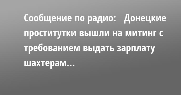 Сообщение по радио:   - Донецкие проститутки вышли на митинг с требованием выдать зарплату шахтерам...
