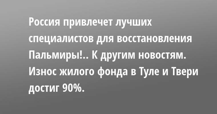 — Россия привлечет лучших специалистов для восстановления Пальмиры!.. К другим новостям. Износ жилого фонда в Туле и Твери достиг 90%.