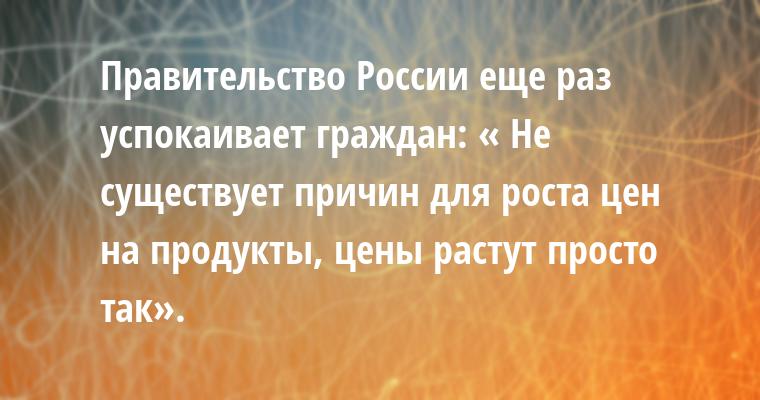 Правительство России еще раз успокаивает граждан: — « Не существует причин для роста цен на продукты, цены растут просто так».