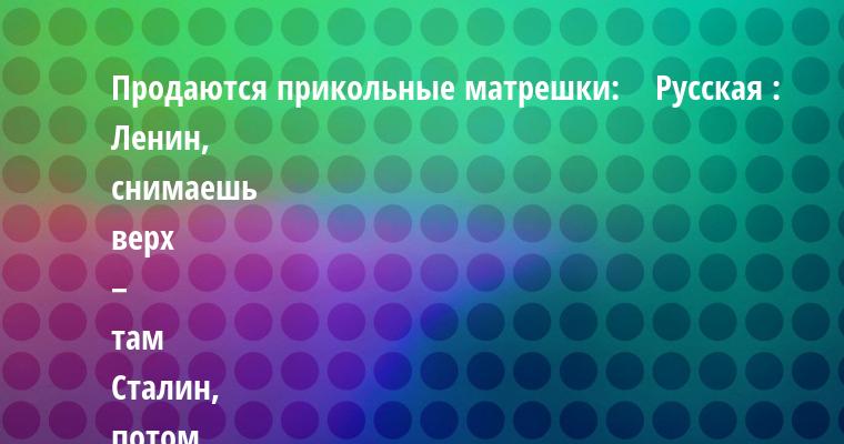Продаются прикольные матрешки:    Русская : Ленин, снимаешь верх – там Сталин, потом Хрущев, за ним Брежнев, далее Горбачев, следующий Ельцин, внутри Путин, очередной Медведев, БАЦ! – и снова Путин.    Белорусская : она почему-то вообще не открывается.