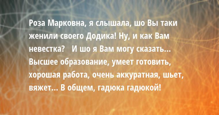 — Роза Марковна, я слышала, шо Вы таки женили своего Додика! Ну, и как Вам невестка?   — И шо я Вам могу сказать... Высшее образование, умеет готовить, хорошая работа, очень аккуратная, шьет, вяжет... В общем, гадюка гадюкой!