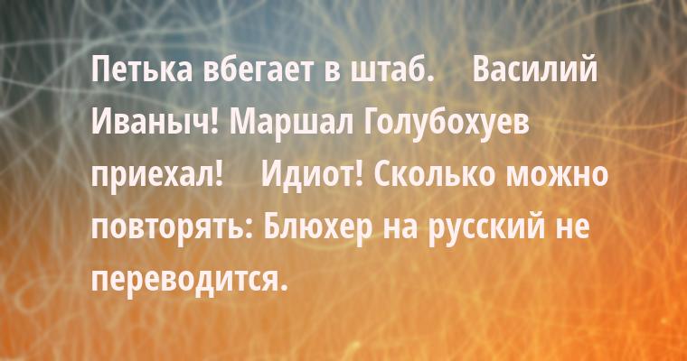 Петька вбегает в штаб.    - Василий Иваныч! Маршал Голубохуев приехал!    - Идиот! Сколько можно повторять: Блюхер на русский не переводится.