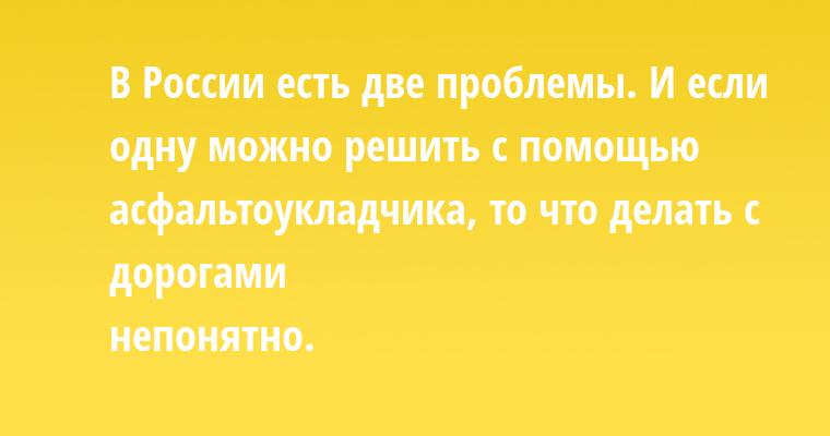 В России есть две проблемы. И если одну можно решить с помощью асфальтоукладчика, то что делать с дорогами — непонятно.