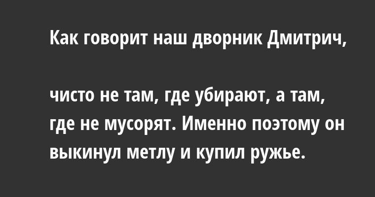 Как говорит наш дворник Дмитрич,  чисто не там, где убирают, а там, где не мусорят. Именно поэтому он выкинул метлу и купил ружье.