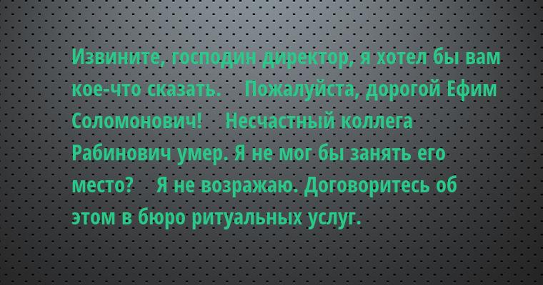 —  Извините, господин директор, я хотел бы вам кое-что сказать.    — Пожалуйста, дорогой Ефим Соломонович!    — Несчастный коллега Рабинович умер. Я не мог бы занять его место?    — Я не возражаю. Договоритесь об этом в бюро ритуальных услуг.
