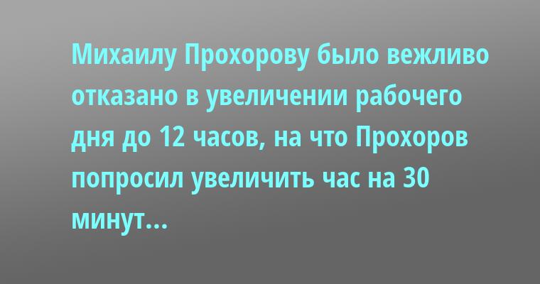 Михаилу Прохорову было вежливо отказано в увеличении рабочего дня до 12 часов, на что Прохоров попросил увеличить час на 30 минут...