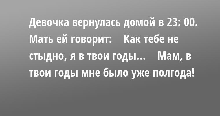 Девочка вернулась домой в 23: 00. Мать ей говорит:    — Как тебе не стыдно, я в твои годы...    — Мам, в твои годы мне было уже полгода!