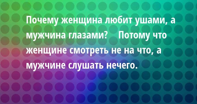 Почему женщина любит ушами, а мужчина глазами?    Потому что женщине смотреть не на что, а мужчине слушать нечего.