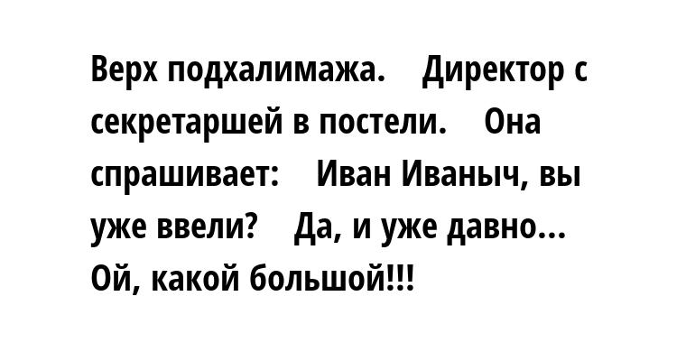 Верх подхалимажа.    Директор с секретаршей в постели.    Она спрашивает:    — Иван Иваныч, вы уже ввели?    — Да, и уже давно...    — Ой, какой большой!!!