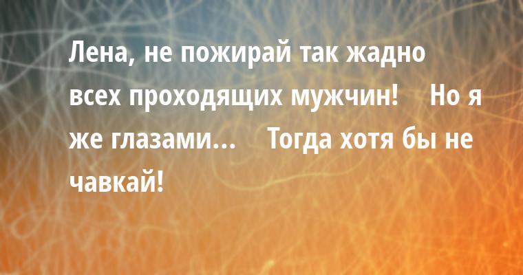 — Лена, не пожирай так жадно всех проходящих мужчин!    — Но я же глазами...    — Тогда хотя бы не чавкай!