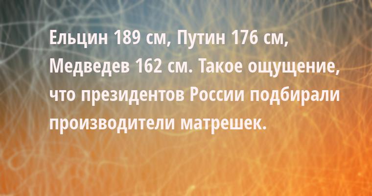 Ельцин — 189 см, Путин — 176 см, Медведев — 162 см. Такое ощущение, что президентов России подбирали производители матрешек.