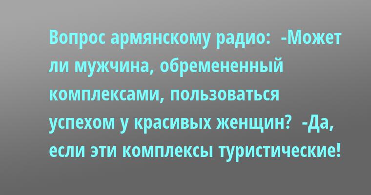 Вопрос армянскому радио:  -Может ли мужчина, обремененный комплексами, пользоваться успехом у красивых женщин?  -Да, если эти комплексы - туристические!