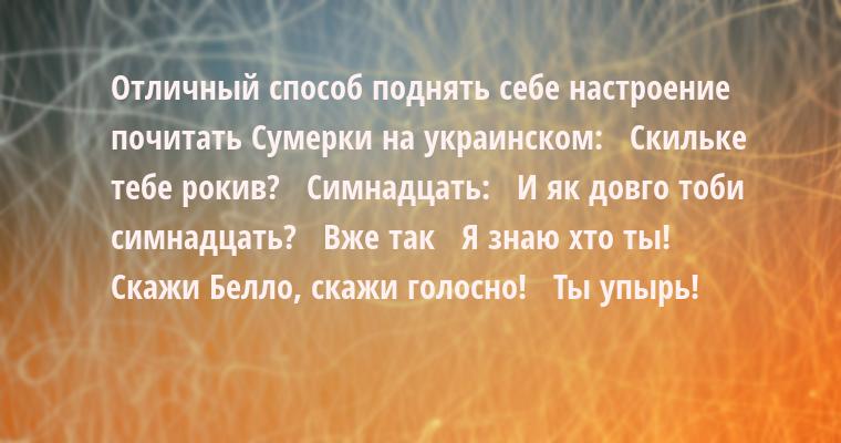 Отличный способ поднять себе настроение — почитать Cумерки на украинском:  —  Скильке тебе рокив?  —  Симнадцать:  —  И як довго тоби симнадцать?  —  Вже так  —  Я знаю хто ты!  —  Скажи Белло, скажи голосно!  —  Ты упырь!