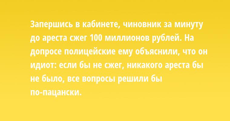 Запершись в кабинете, чиновник за минуту до ареста сжег 100 миллионов рублей. На допросе полицейские ему объяснили, что он идиот: если бы не сжег, никакого ареста бы не было, все вопросы решили бы по-пацански.