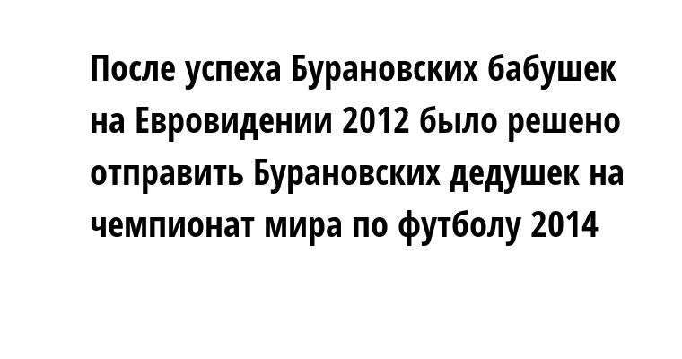 После успеха Бурановских бабушек на Евровидении 2012 было решено отправить Бурановских дедушек на чемпионат мира по футболу 2014