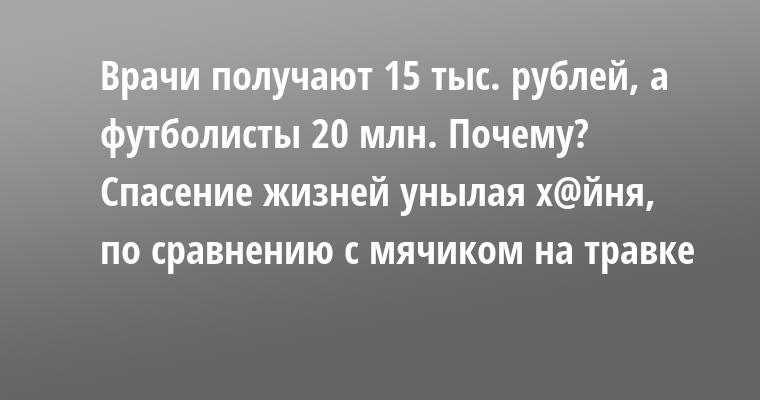 Врачи получают 15 тыс. рублей, а футболисты — 20 млн. Почему? Спасение жизней — унылая х@йня, по сравнению с мячиком на травке