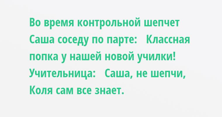 Во время контрольной шепчет Саша соседу по парте:   — Классная попка у нашей новой училки!   Учительница:   — Саша, не шепчи, Коля сам все знает.