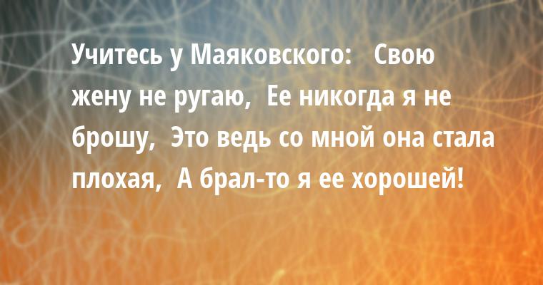 Учитесь у Маяковского:   Свою жену не ругаю,  Ее никогда я не брошу,  Это ведь со мной она стала плохая,  А брал-то я ее хорошей!