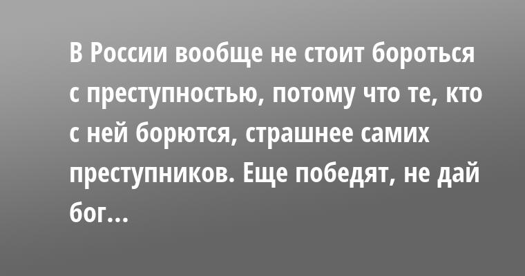 В России вообще не стоит бороться с преступностью, потому что те, кто с ней борются, страшнее самих преступников. Еще победят, не дай бог...