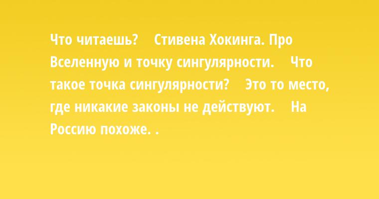 — Что читаешь?    — Стивена Хокинга. Про Вселенную и точку сингулярности.    — Что такое точка сингулярности?    — Это то место, где никакие законы не действуют.    — На Россию похоже. .